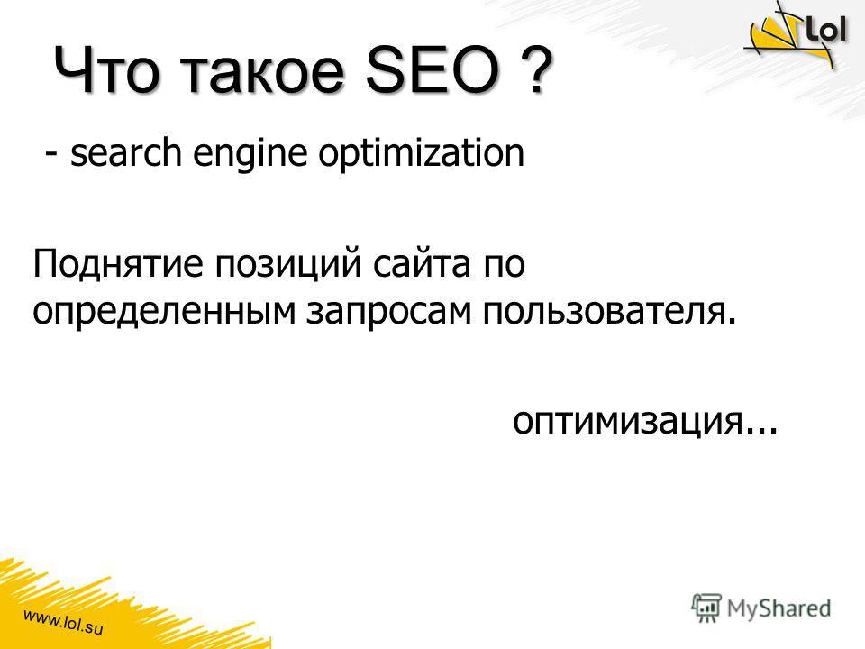 www.lol.su Что такое SEO ? - search engine optimization Поднятие позиций сайта по определенным запросам пользователя. оптимизация...