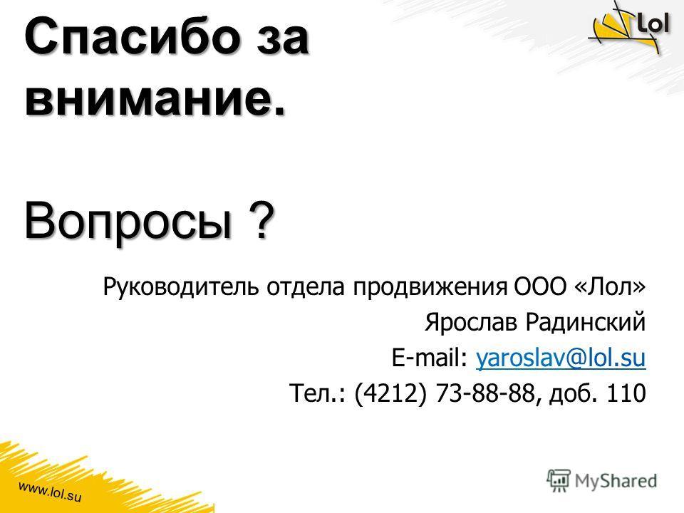 Спасибо за внимание. Вопросы ? Руководитель отдела продвижения ООО «Лол» Ярослав Радинский E-mail: yaroslav@lol.su@lol.su Тел.: (4212) 73-88-88, доб. 110