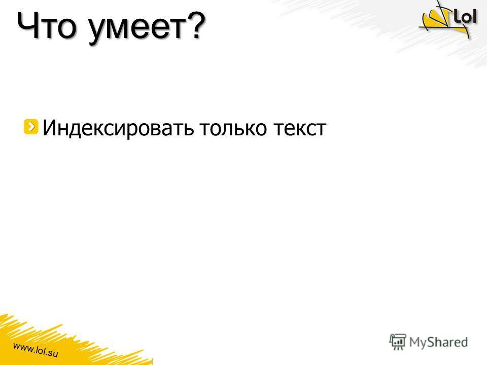 www.lol.su Что умеет? Индексировать только текст
