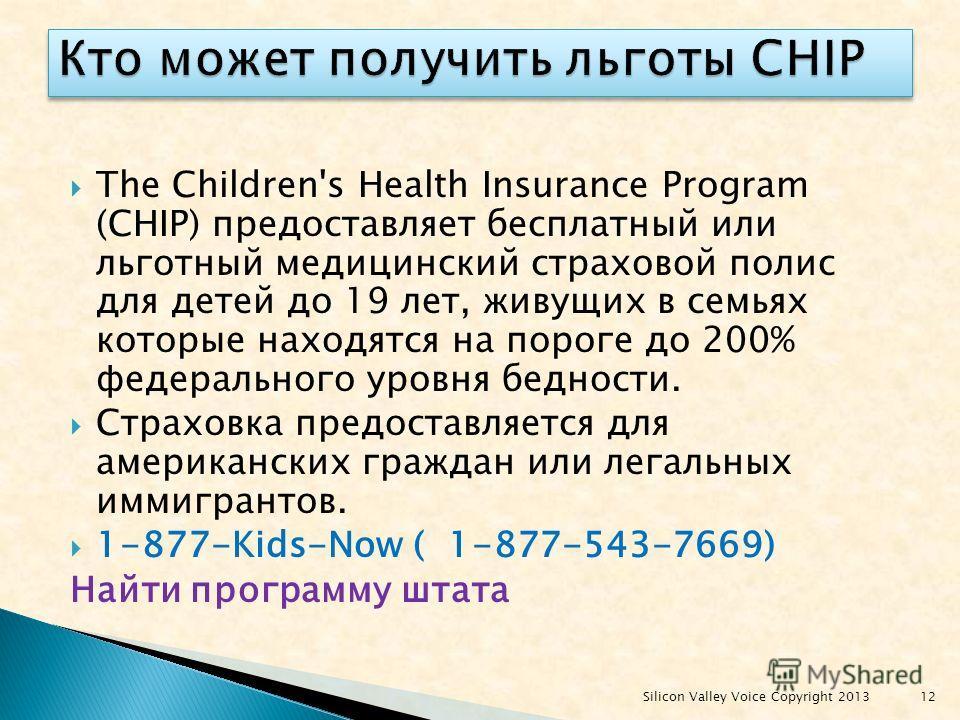 The Children's Health Insurance Program (CHIP) предоставляет бесплатный или льготный медицинский страховой полис для детей до 19 лет, живущих в семьях которые находятся на пороге до 200% федерального уровня бедности. Страховка предоставляется для аме