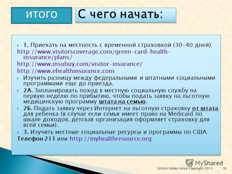 1. Приехать на местность с временной страховкой (30-40 дней): http://www.visitorscoverage.com/green-card-health- insurance/plans/ http://www.insubuy.com/visitor-insurance/ http://www.ehealthinsurance.com Изучить разницу между федеральными и штатными