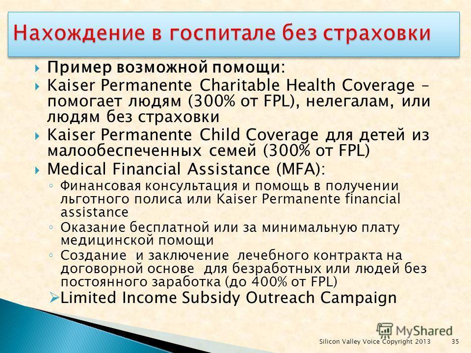 Пример возможной помощи: Kaiser Permanente Charitable Health Coverage – помогает людям (300% от FPL), нелегалам, или людям без страховки Kaiser Permanente Child Coverage для детей из малообеспеченных семей (300% от FPL) Medical Financial Assistance (