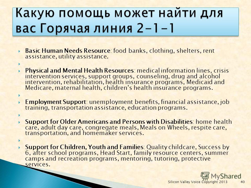 Basic Human Needs Resource: food banks, clothing, shelters, rent assistance, utility assistance. Physical and Mental Health Resources: medical information lines, crisis intervention services, support groups, counseling, drug and alcohol intervention,