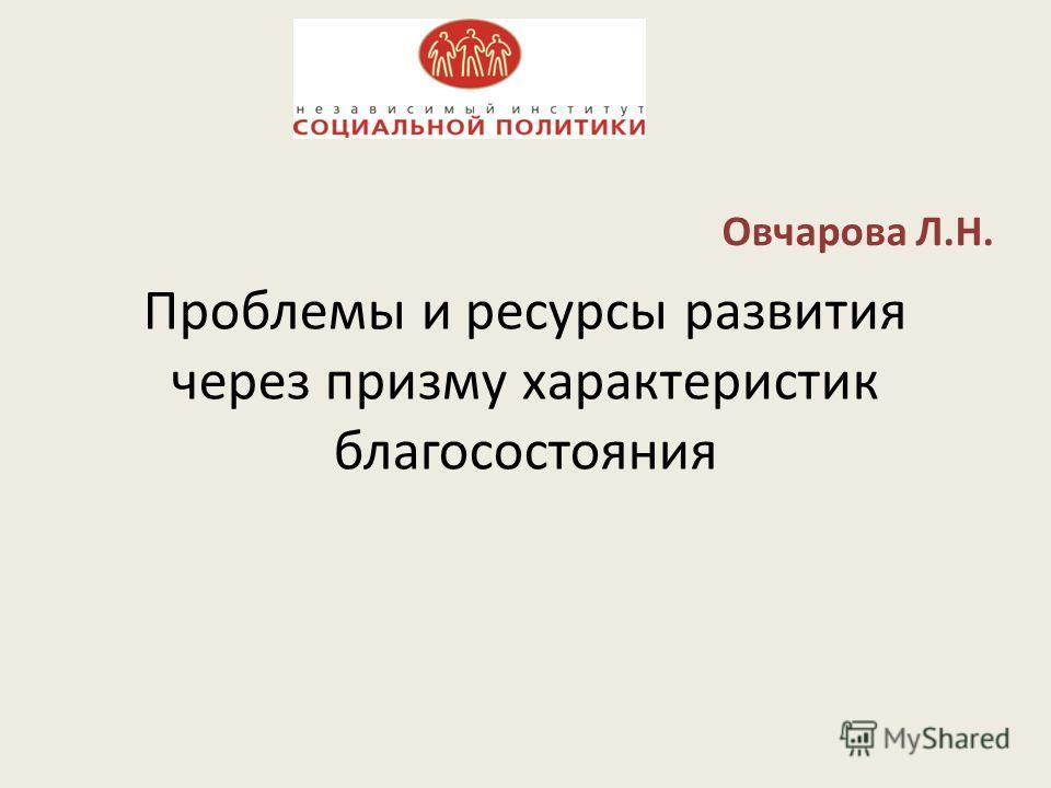Проблемы и ресурсы развития через призму характеристик благосостояния Овчарова Л.Н.