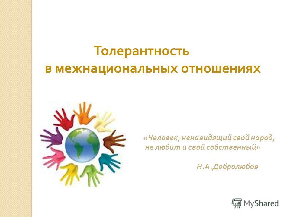 Толерантность в межнациональных отношениях « Человек, ненавидящий свой народ, не любит и свой собственный » Н. А. Добролюбов