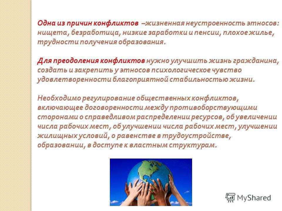Одна из причин конфликтов – жизненная неустроенность этносов : нищета, безработица, низкие заработки и пенсии, плохое жилье, трудности получения образования. Для преодоления конфликтов нужно улучшить жизнь гражданина, создать и закрепить у этносов пс