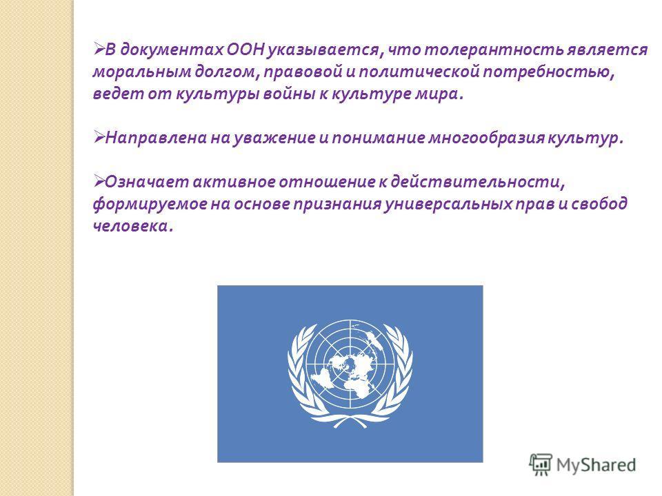 В документах ООН указывается, что толерантность является моральным долгом, правовой и политической потребностью, ведет от культуры войны к культуре мира. Направлена на уважение и понимание многообразия культур. Означает активное отношение к действите
