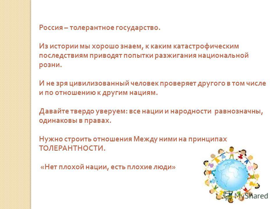 Россия – толерантное государство. Из истории мы хорошо знаем, к каким катастрофическим последствиям приводят попытки разжигания национальной розни. И не зря цивилизованный человек проверяет другого в том числе и по отношению к другим нациям. Давайте