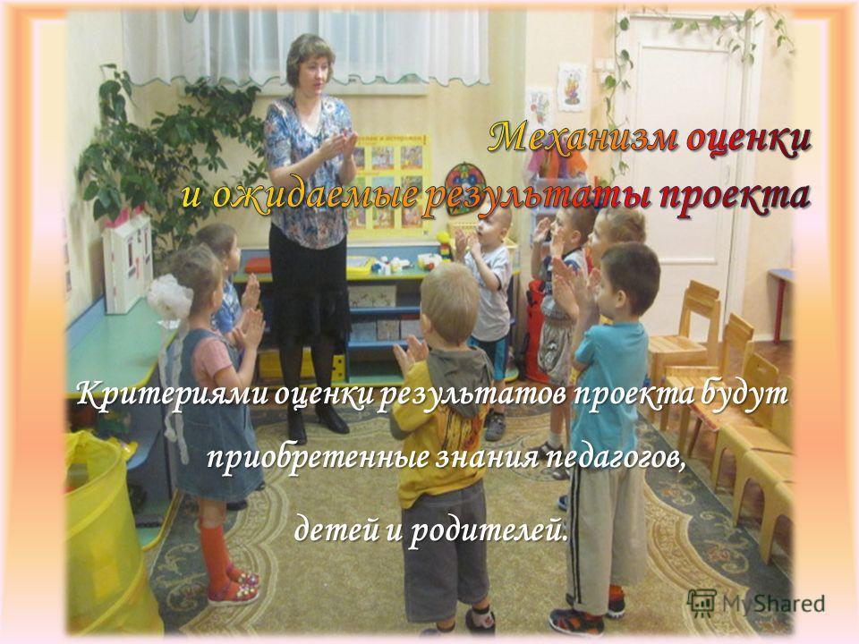 Критериями оценки результатов проекта будут приобретенные знания педагогов, детей и родителей.