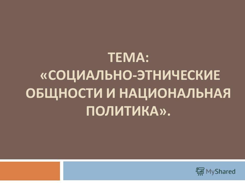 ТЕМА : « СОЦИАЛЬНО - ЭТНИЧЕСКИЕ ОБЩНОСТИ И НАЦИОНАЛЬНАЯ ПОЛИТИКА ».
