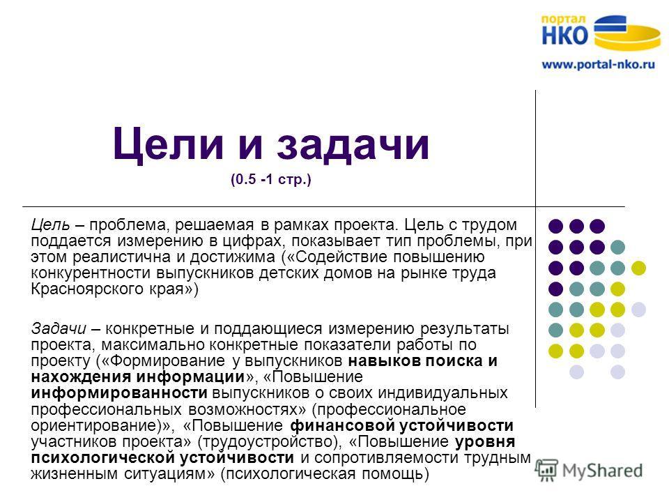 Цели и задачи (0.5 -1 стр.) Цель – проблема, решаемая в рамках проекта. Цель с трудом поддается измерению в цифрах, показывает тип проблемы, при этом реалистична и достижима («Содействие повышению конкурентности выпускников детских домов на рынке тру