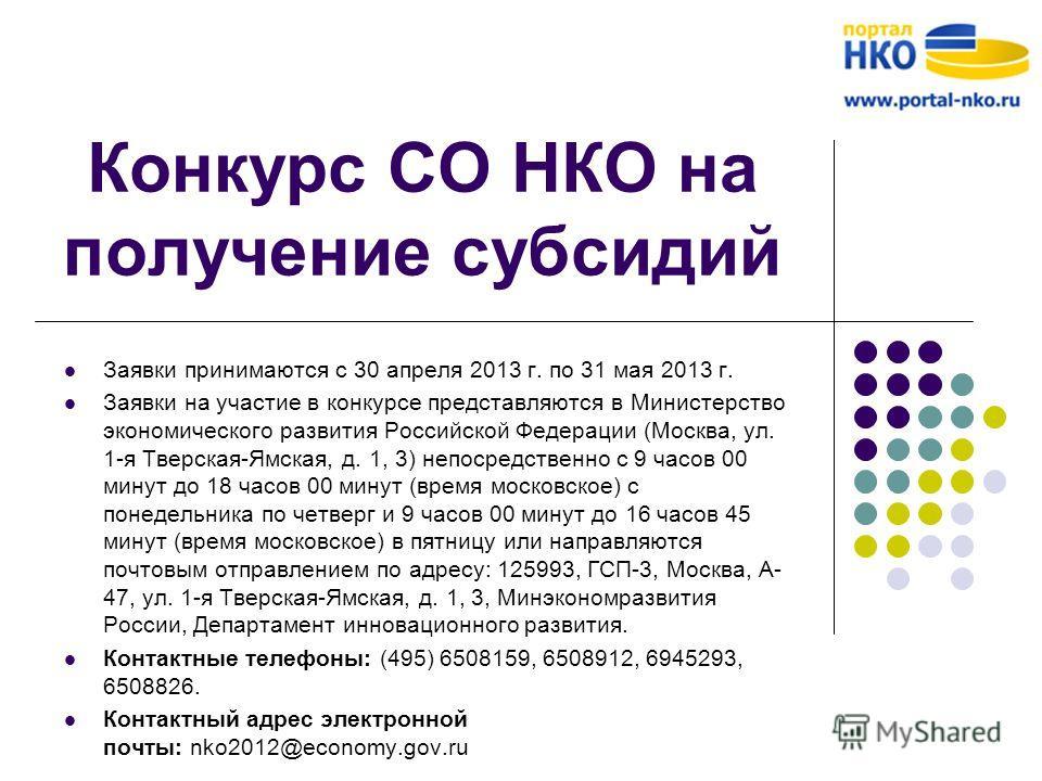 Конкурс СО НКО на получение субсидий Заявки принимаются с 30 апреля 2013 г. по 31 мая 2013 г. Заявки на участие в конкурсе представляются в Министерство экономического развития Российской Федерации (Москва, ул. 1-я Тверская-Ямская, д. 1, 3) непосредс