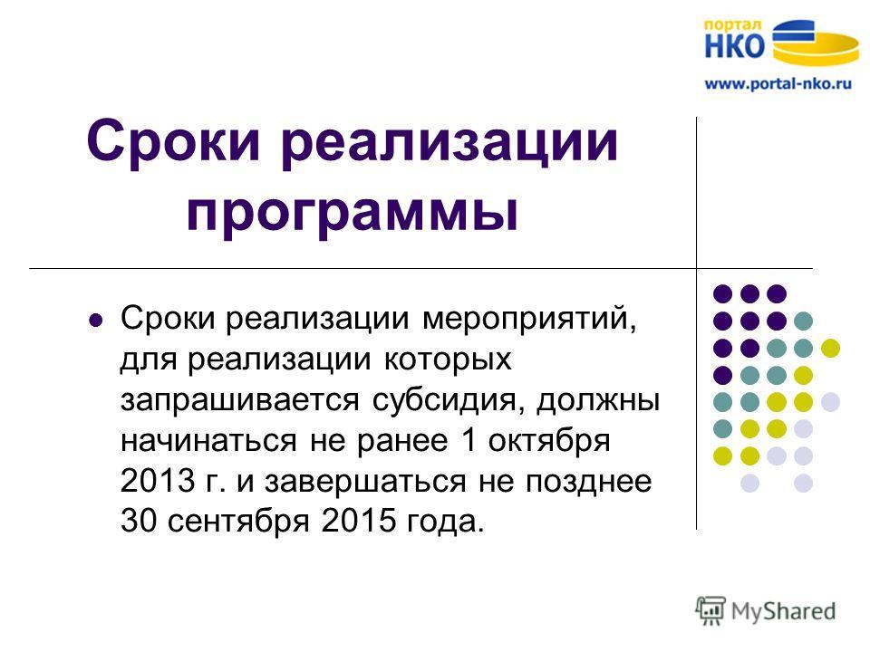 Сроки реализации программы Сроки реализации мероприятий, для реализации которых запрашивается субсидия, должны начинаться не ранее 1 октября 2013 г. и завершаться не позднее 30 сентября 2015 года.