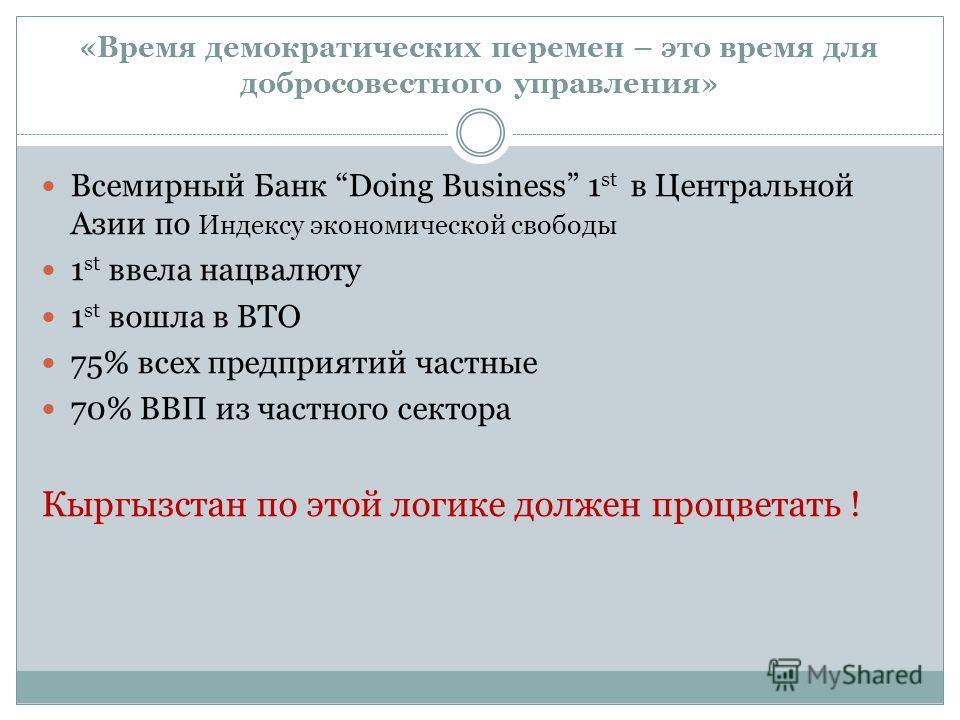 «Время демократических перемен – это время для добросовестного управления» Всемирный Банк Doing Business 1 st в Центральной Азии по Индексу экономической свободы 1 st ввела нацвалюту 1 st вошла в ВТО 75% всех предприятий частные 70% ВВП из частного с