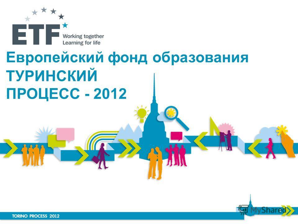 Европейский фонд образования 1 ТУРИНСКИЙ ПРОЦЕСС - 2012