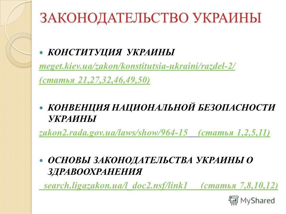 ЗАКОНОДАТЕЛЬСТВО УКРАИНЫ КОНСТИТУЦИЯ УКРАИНЫ meget.kiev.ua/zakon/konstitutsia-ukraini/razdel-2/ (статья 21,27,32,46,49,50) КОНВЕНЦИЯ НАЦИОНАЛЬНОЙ БЕЗОПАСНОСТИ УКРАИНЫ zakon2.rada.gov.ua/laws/show/964-15zakon2.rada.gov.ua/laws/show/964-15 (статья 1,2,