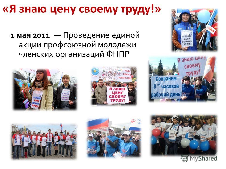 «Я знаю цену своему труду!» 1 мая 2011 Проведение единой акции профсоюзной молодежи членских организаций ФНПР