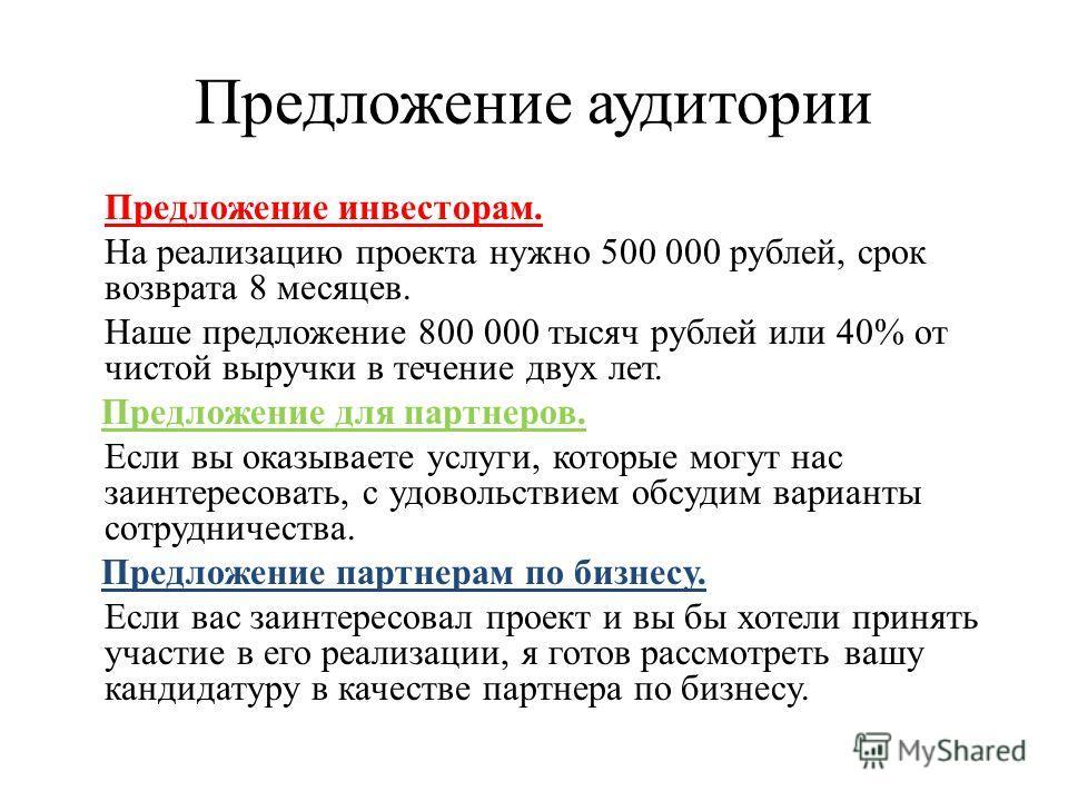 Предложение аудитории Предложение инвесторам. На реализацию проекта нужно 500 000 рублей, срок возврата 8 месяцев. Наше предложение 800 000 тысяч рублей или 40% от чистой выручки в течение двух лет. Предложение для партнеров. Если вы оказываете услуг