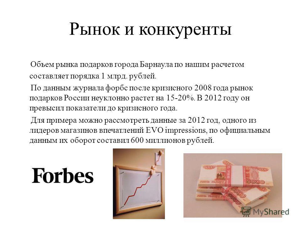 Рынок и конкуренты Объем рынка подарков города Барнаула по нашим расчетом составляет порядка 1 млрд. рублей. По данным журнала форбс после кризисного 2008 года рынок подарков России неуклонно растет на 15-20%. В 2012 году он превысил показатели до кр