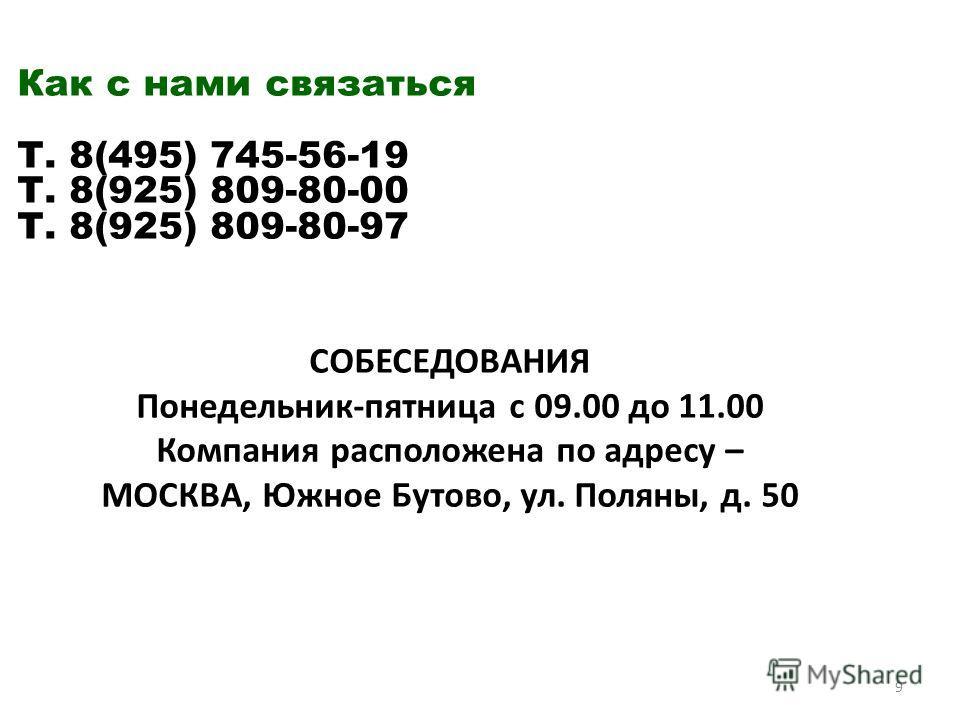 Как с нами связаться Т. 8(495) 745-56-19 Т. 8(925) 809-80-00 Т. 8(925) 809-80-97 СОБЕСЕДОВАНИЯ Понедельник-пятница с 09.00 до 11.00 Компания расположена по адресу – МОСКВА, Южное Бутово, ул. Поляны, д. 50 9
