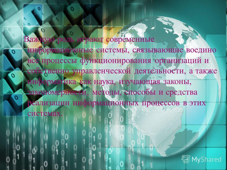 Важную роль играют современные информационные системы, связывающие воедино все процессы функционирования организаций и собственно управленческой деятельности, а также информатика как наука, изучающая законы, закономерности, методы, способы и средства