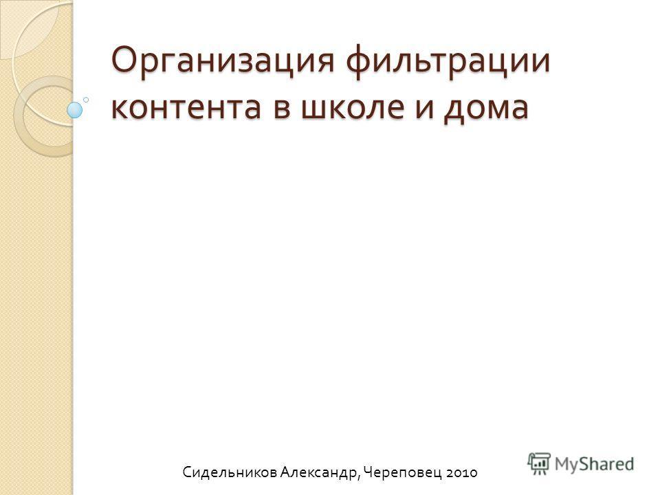 Организация фильтрации контента в школе и дома Сидельников Александр, Череповец 2010