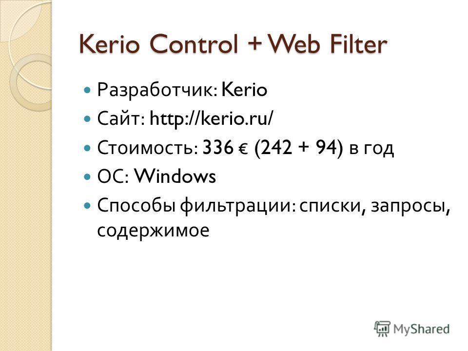 Kerio Control + Web Filter Разработчик : Kerio Сайт : http://kerio.ru/ Стоимость : 336 (242 + 94) в год ОС : Windows Способы фильтрации : списки, запросы, содержимое