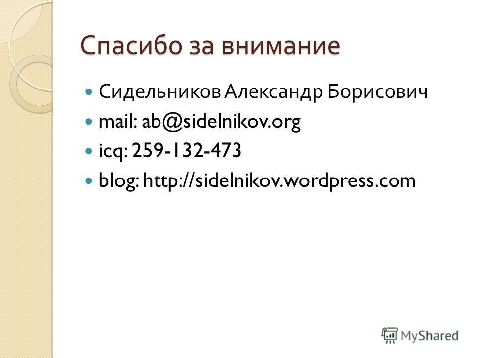 Спасибо за внимание Сидельников Александр Борисович mail: ab@sidelnikov.org icq: 259-132-473 blog: http://sidelnikov.wordpress.com
