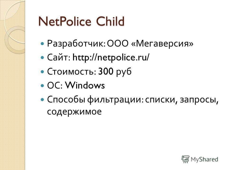 NetPolice Child Разработчик : ООО « Мегаверсия » Сайт : http://netpolice.ru/ Стоимость : 300 руб ОС : Windows Способы фильтрации : списки, запросы, содержимое