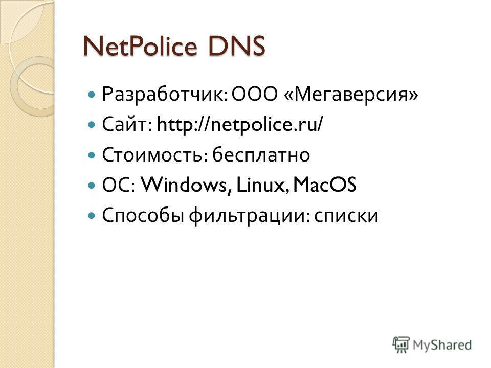 NetPolice DNS Разработчик : ООО « Мегаверсия » Сайт : http://netpolice.ru/ Стоимость : бесплатно ОС : Windows, Linux, MacOS Способы фильтрации : списки