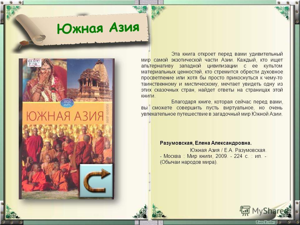 Южная Азия Эта книга откроет перед вами удивительный мир самой экзотической части Азии. Каждый, кто ищет альтернативу западной цивилизации с ее культом материальных ценностей, кто стремится обрести духовное просветление или хотя бы просто прикоснутьс