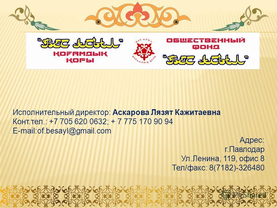Исполнительный директор: Аскарова Лязят Кажитаевна Конт.тел.: +7 705 620 0632; + 7 775 170 90 94 E-mail:of.besayl@gmail.com Адрес: г.Павлодар Ул.Ленина, 119, офис 8 Тел/факс: 8(7182)-326480