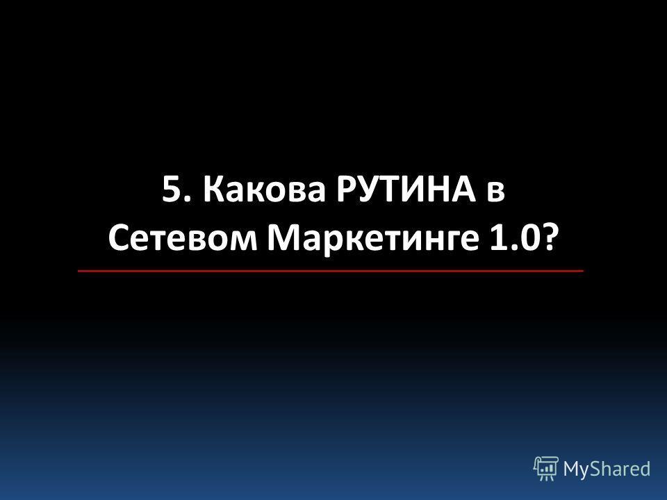 5. Какова РУТИНА в Сетевом Маркетинге 1.0?