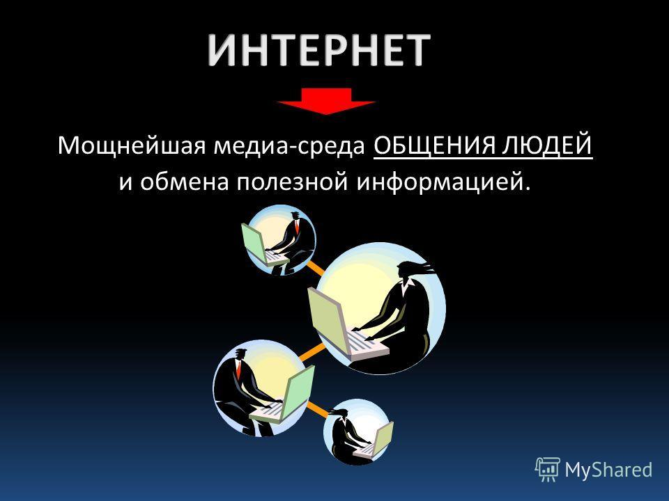 Мощнейшая медиа-среда ОБЩЕНИЯ ЛЮДЕЙ и обмена полезной информацией.