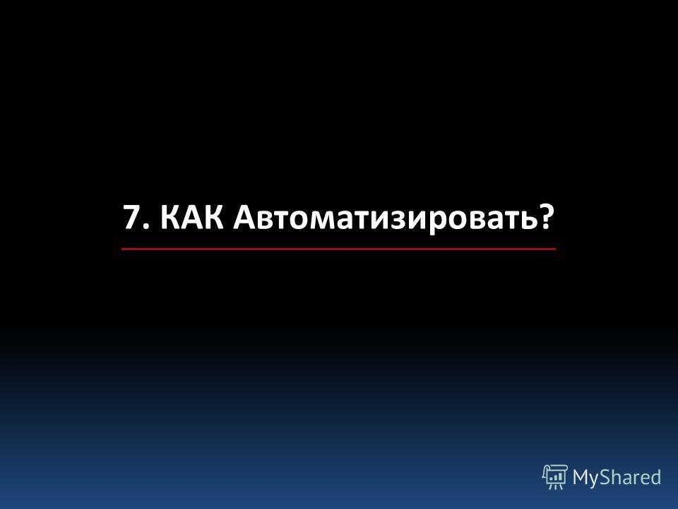 7. КАК Автоматизировать?