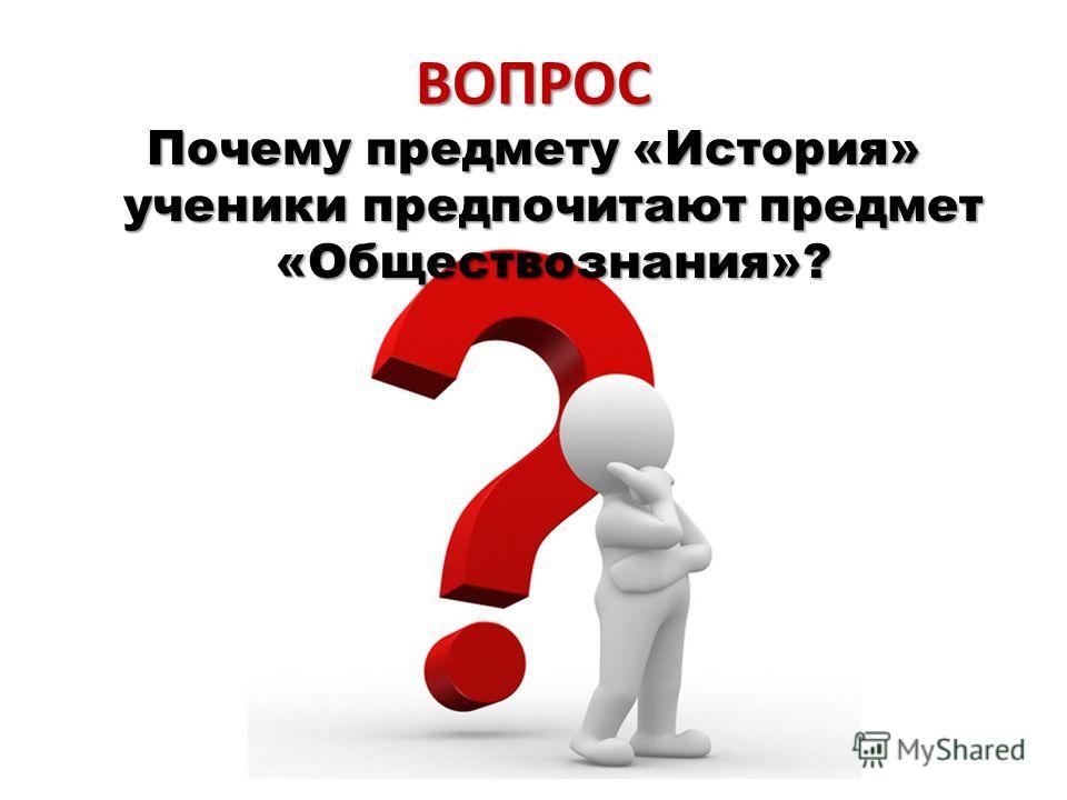 ВОПРОС Почему предмету «История» ученики предпочитают предмет «Обществознания»?