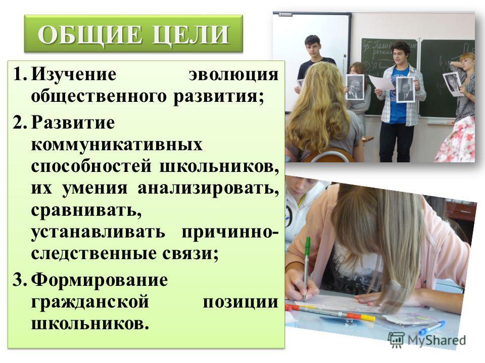ОБЩИЕ ЦЕЛИ 1.Изучение эволюция общественного развития; 2.Развитие коммуникативных способностей школьников, их умения анализировать, сравнивать, устанавливать причинно- следственные связи; 3.Формирование гражданской позиции школьников. 1.Изучение эвол