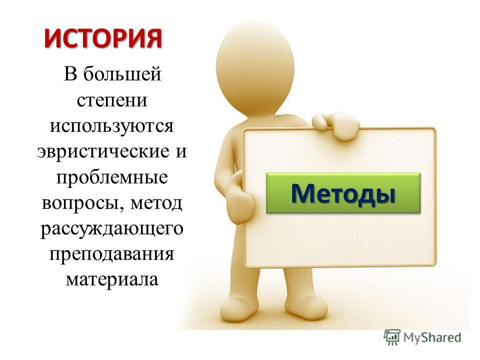 ИСТОРИЯ В большей степени используются эвристические и проблемные вопросы, метод рассуждающего преподавания материала МетодыМетоды
