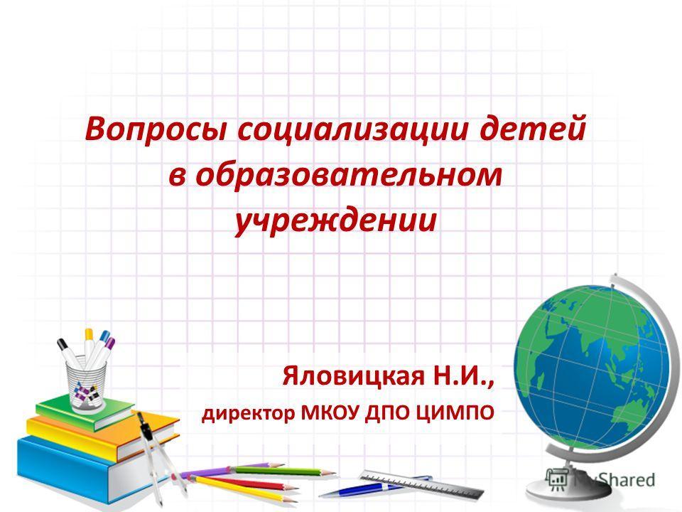 Вопросы социализации детей в образовательном учреждении Яловицкая Н.И., директор МКОУ ДПО ЦИМПО