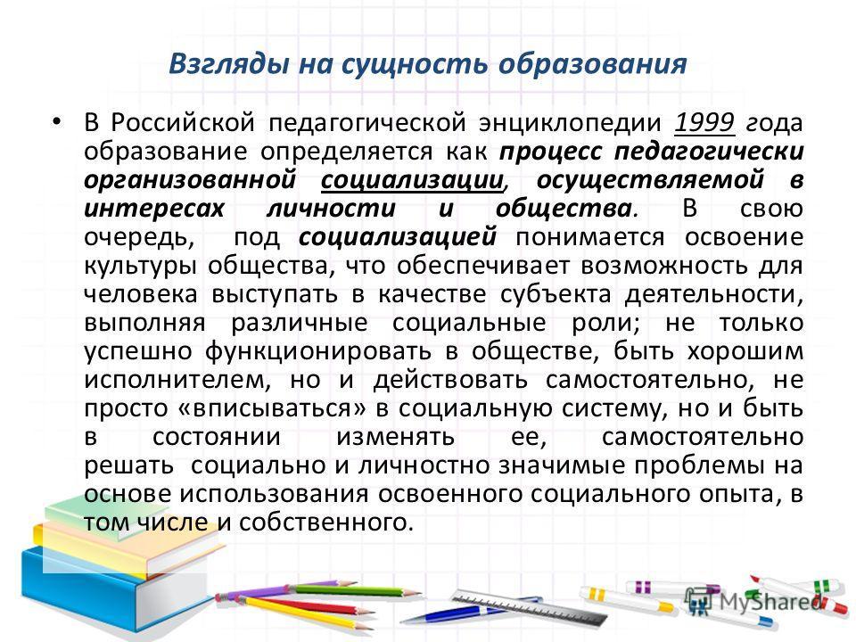 В Российской педагогической энциклопедии 1999 года образование определяется как процесс педагогически организованной социализации, осуществляемой в интересах личности и общества. В свою очередь, под социализацией понимается освоение культуры общества