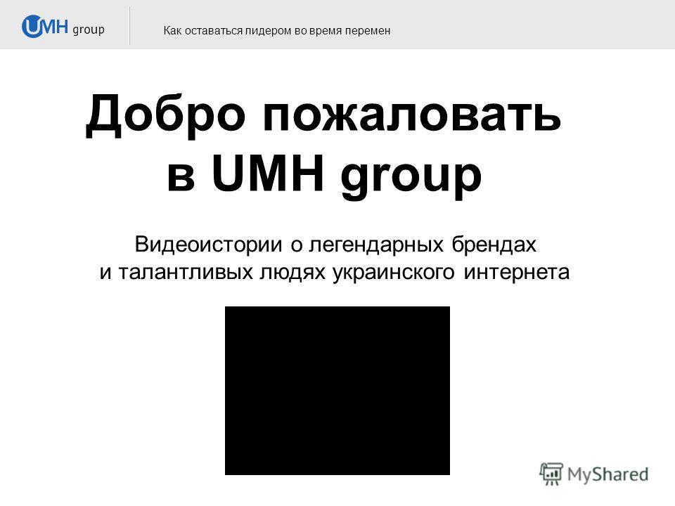Добро пожаловать в UMH group Как оставаться лидером во время перемен Видеоистории о легендарных брендах и талантливых людях украинского интернета