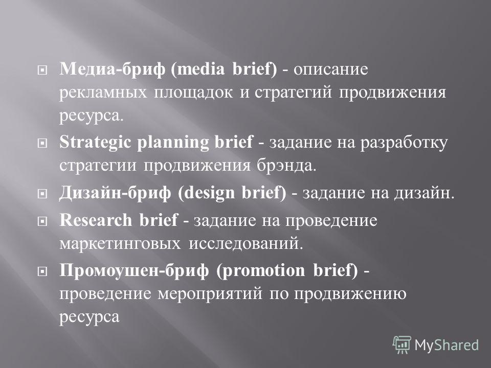 Медиа - бриф (media brief) - описание рекламных площадок и стратегий продвижения ресурса. Strategic planning brief - задание на разработку стратегии продвижения брэнда. Дизайн - бриф (design brief) - задание на дизайн. Research brief - задание на про