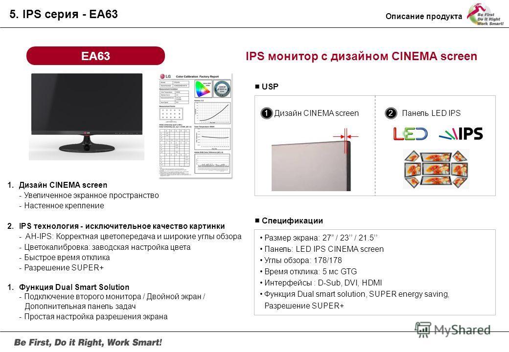 EA73 IPS монитор с дизайном CINEMA screen и возможностью подключения к смартфону Размер экрана: 27 / 23 Панель: LED IPS CINEMA screen Углы обзора: 178/178 Время отклика: GTG 5ms Интерфейсы: D-Sub, HDMI x2 (включая MHLx1) Динамики: 5W x 2, Audio-in/ou