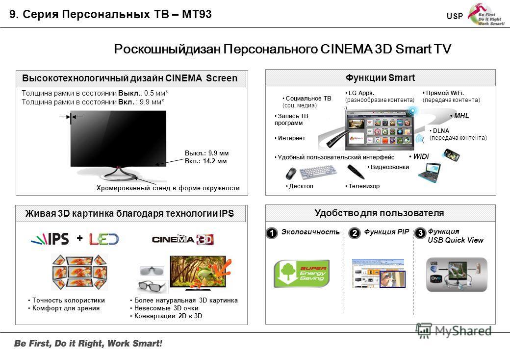 Персональный CINEMA 3D Smart ТВ. Триумф технологий и роскошный дизайн Cinema Screen. Серия MT93 Спецификации Панель : 27 LED IPS Advanced CINEMA SCREEN Углы обзора: 178/178 Время отклика: GTG 5ms Интерфейсы: HDMIx2 (MHL), USBx3, Component, Composite,