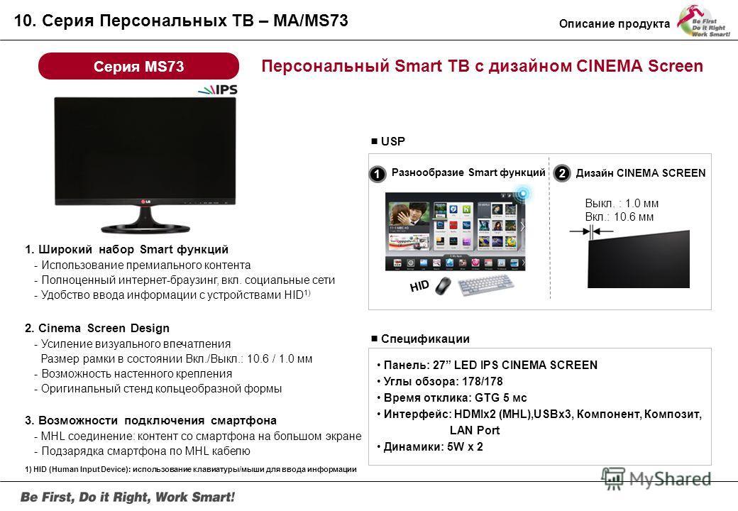 Персональный ТВ с дизайном CINEMA Screen Серия MA73 Спецификации Панель: 27, 23 LED IPS CINEMA SCREEN Углы обзора: 178/178 Время отклика: GTG 5ms Интерфейсы: D-Sub, HDMIx2 (MHL), Компонент, Композит, USBx1 Динамики: 5W x 2 USP 1. Дизайн Cinema Screen