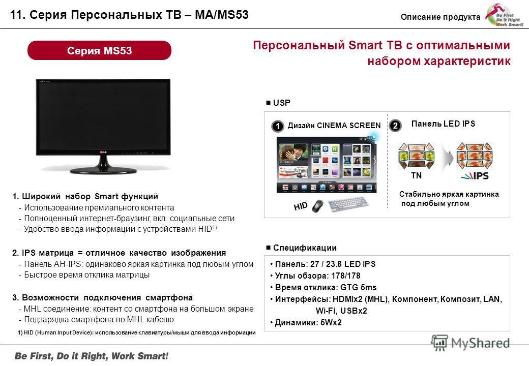 Персональный ТВ с подключением к смартфону Серия MA53 Спецификации Панель: 27 / 23.8 / 23 / 21.5 LED IPS Углы обзора: 178/178 Время отклика: GTG 5ms Интерфейс: D-Sub, Компонент, Композит, HDMIx2 (MHL), USBx1 динамики: 5Wx2 USP 1. IPS матрица = отличн