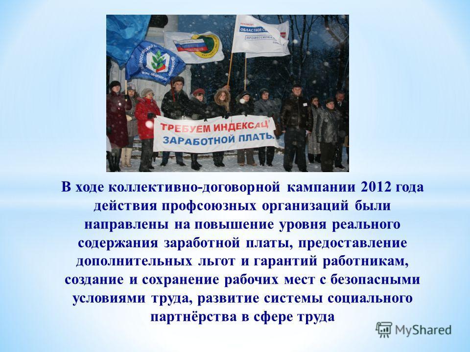 В ходе коллективно-договорной кампании 2012 года действия профсоюзных организаций были направлены на повышение уровня реального содержания заработной платы, предоставление дополнительных льгот и гарантий работникам, создание и сохранение рабочих мест