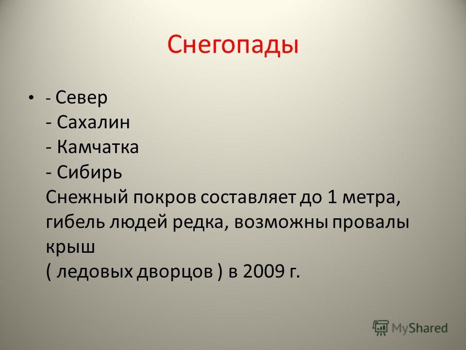 Снегопады - Север - Сахалин - Камчатка - Сибирь Снежный покров составляет до 1 метра, гибель людей редка, возможны провалы крыш ( ледовых дворцов ) в 2009 г.