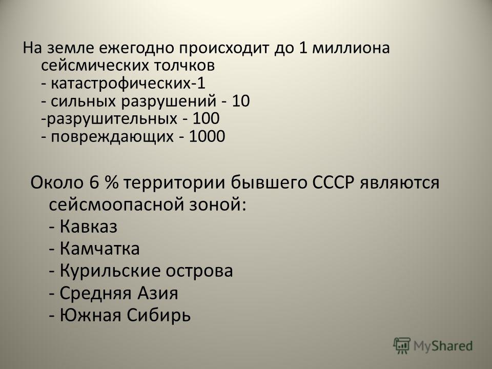 На земле ежегодно происходит до 1 миллиона сейсмических толчков - катастрофических-1 - сильных разрушений - 10 -разрушительных - 100 - повреждающих - 1000 Около 6 % территории бывшего СССР являются сейсмоопасной зоной: - Кавказ - Камчатка - Курильски