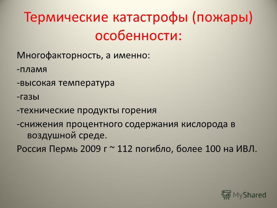 Термические катастрофы (пожары) особенности: Многофакторность, а именно: -пламя -высокая температура -газы -технические продукты горения -снижения процентного содержания кислорода в воздушной среде. Россия Пермь 2009 г ~ 112 погибло, более 100 на ИВЛ